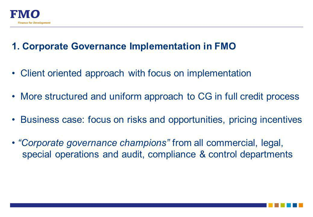 1. Corporate Governance Implementation in FMO Client oriented approach with focus on implementation More structured and uniform approach to CG in full