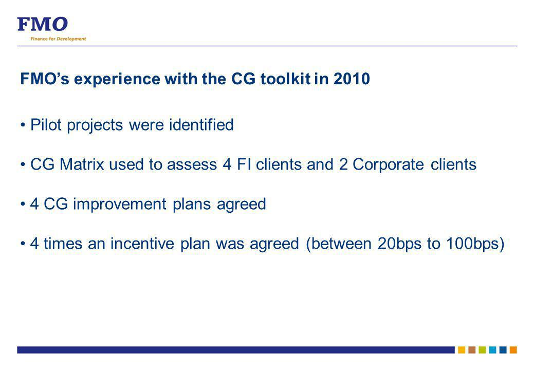 FMO's experience with the CG toolkit in 2010 Pilot projects were identified CG Matrix used to assess 4 FI clients and 2 Corporate clients 4 CG improvement plans agreed 4 times an incentive plan was agreed (between 20bps to 100bps)