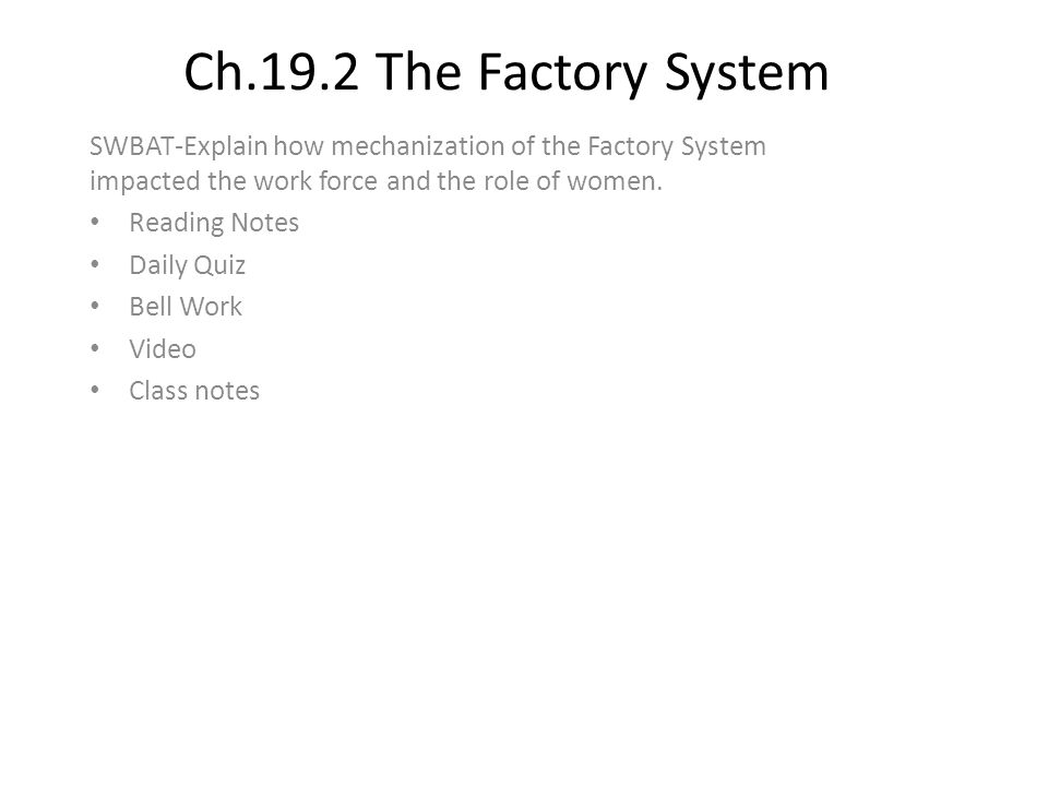 Ch.19.2 The Factory System SWBAT-Explain how mechanization of the Factory System impacted the work force and the role of women. Reading Notes Daily Qu