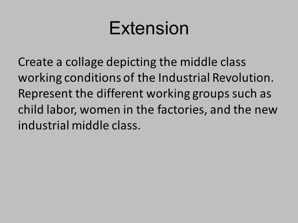 Extension Create a collage depicting the middle class working conditions of the Industrial Revolution. Represent the different working groups such as