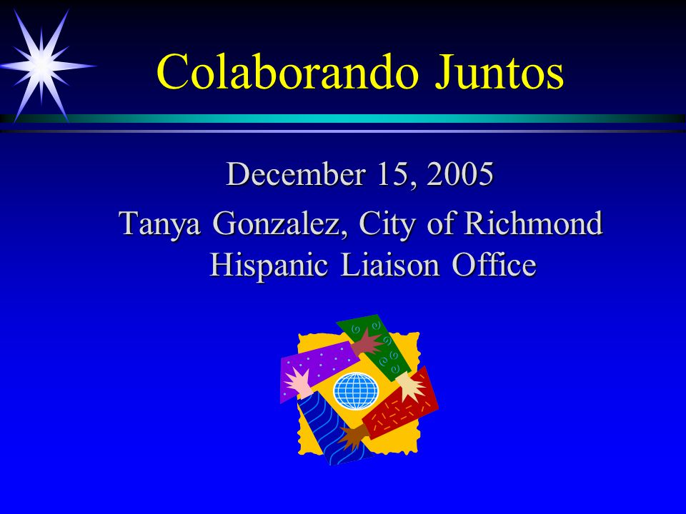 Colaborando Juntos December 15, 2005 Tanya Gonzalez, City of Richmond Hispanic Liaison Office