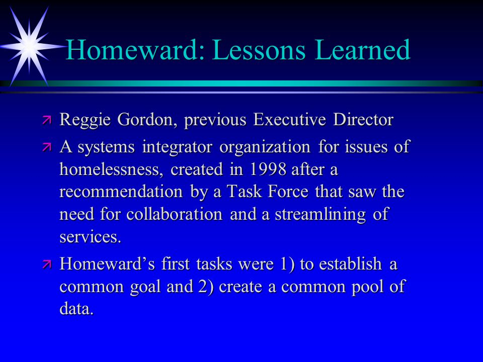 Homeward: Lessons Learned ä Reggie Gordon, previous Executive Director ä A systems integrator organization for issues of homelessness, created in 1998 after a recommendation by a Task Force that saw the need for collaboration and a streamlining of services.