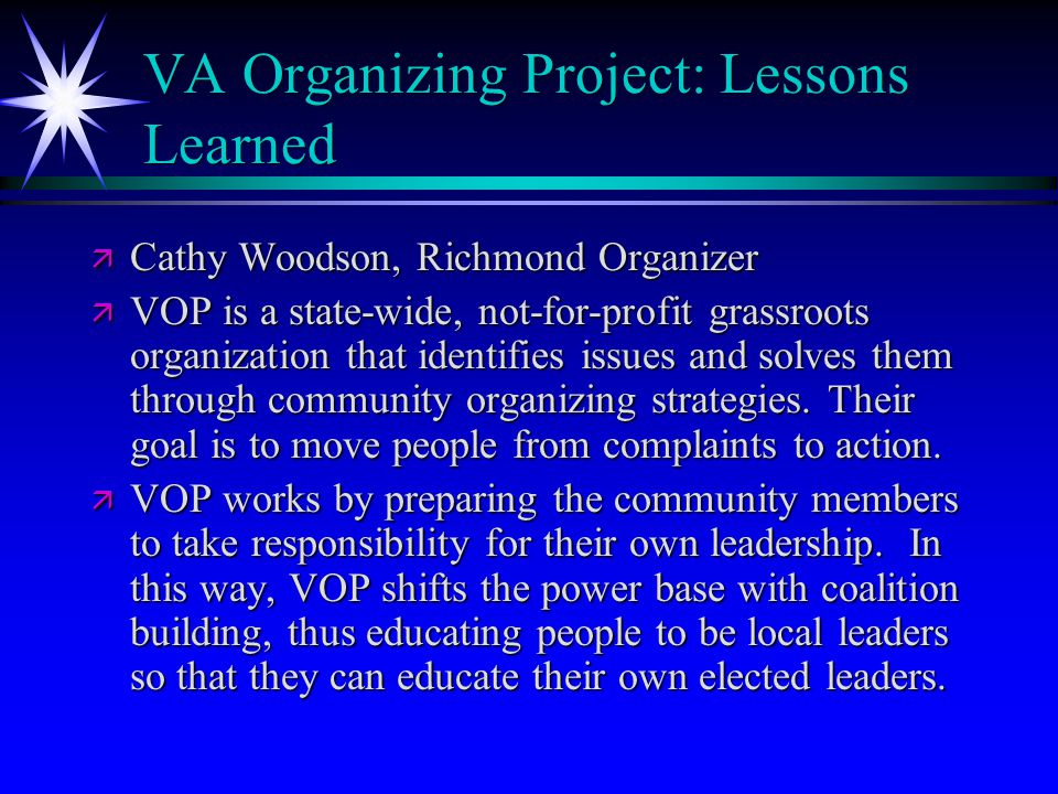 VA Organizing Project: Lessons Learned ä Cathy Woodson, Richmond Organizer ä VOP is a state-wide, not-for-profit grassroots organization that identifies issues and solves them through community organizing strategies.