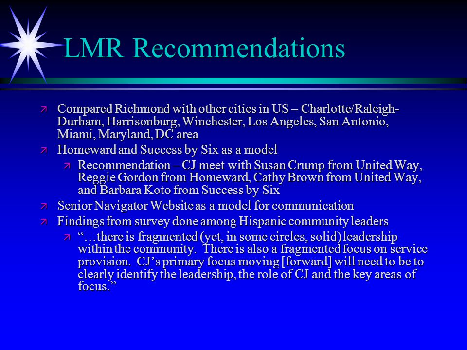 LMR Recommendations ä Compared Richmond with other cities in US – Charlotte/Raleigh- Durham, Harrisonburg, Winchester, Los Angeles, San Antonio, Miami, Maryland, DC area ä Homeward and Success by Six as a model ä Recommendation – CJ meet with Susan Crump from United Way, Reggie Gordon from Homeward, Cathy Brown from United Way, and Barbara Koto from Success by Six ä Senior Navigator Website as a model for communication ä Findings from survey done among Hispanic community leaders ä …there is fragmented (yet, in some circles, solid) leadership within the community.