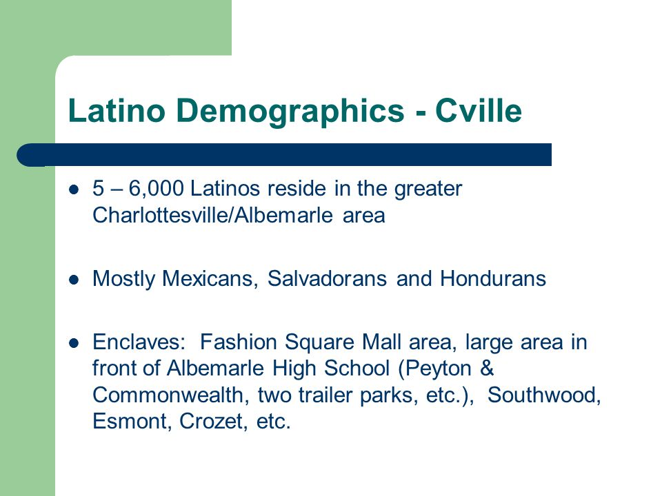 Latino Demographics - Cville 5 – 6,000 Latinos reside in the greater Charlottesville/Albemarle area Mostly Mexicans, Salvadorans and Hondurans Enclave