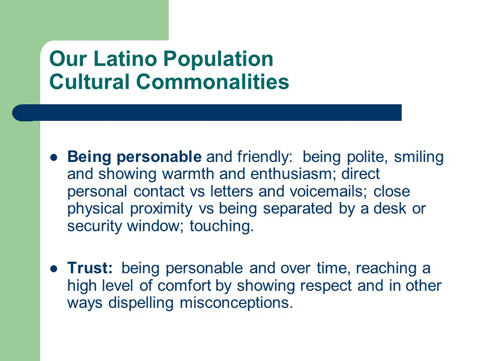 Our Latino Population Cultural Commonalities Being personable and friendly: being polite, smiling and showing warmth and enthusiasm; direct personal contact vs letters and voicemails; close physical proximity vs being separated by a desk or security window; touching.