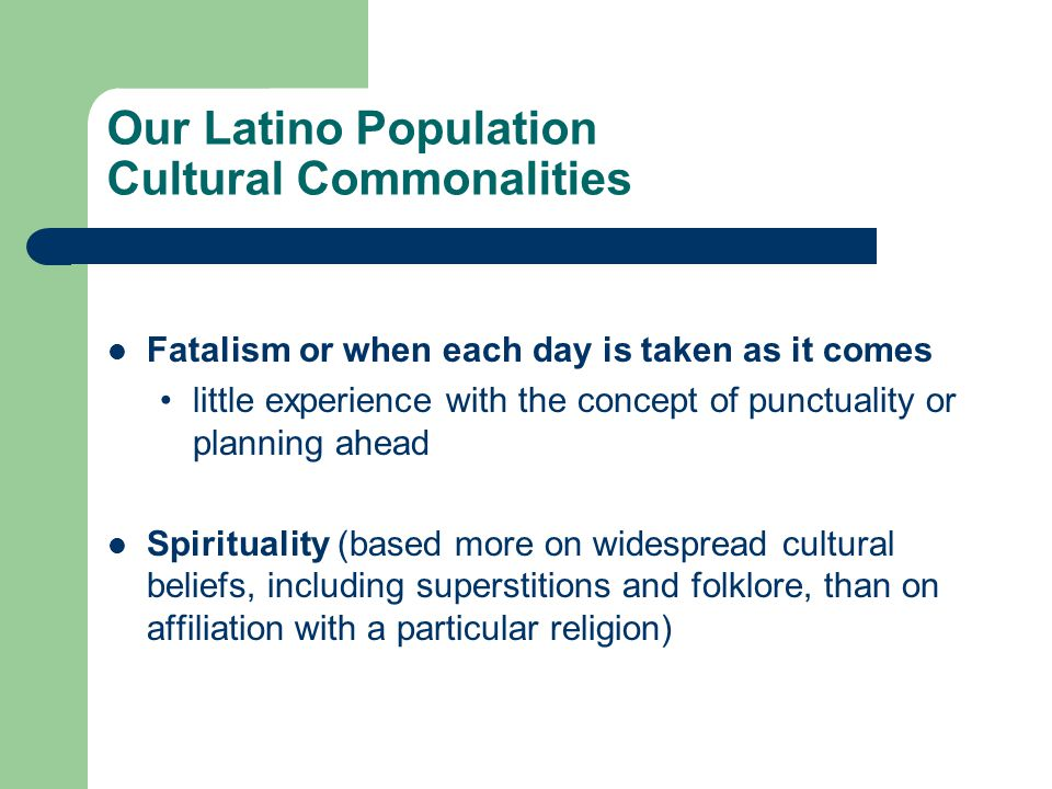Our Latino Population Cultural Commonalities Fatalism or when each day is taken as it comes little experience with the concept of punctuality or planning ahead Spirituality (based more on widespread cultural beliefs, including superstitions and folklore, than on affiliation with a particular religion)