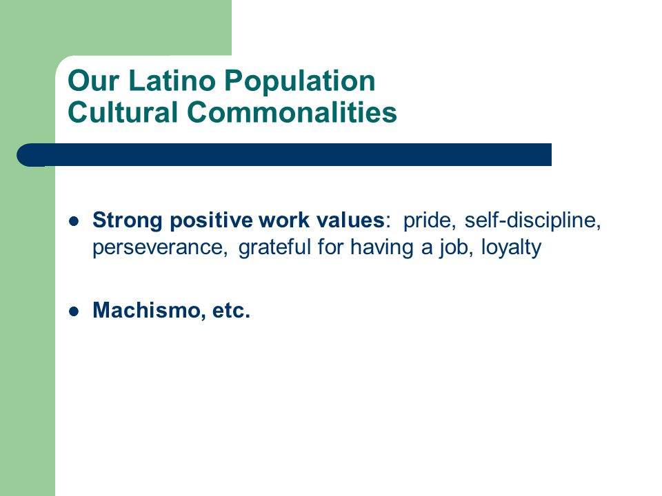 Our Latino Population Cultural Commonalities Strong positive work values: pride, self-discipline, perseverance, grateful for having a job, loyalty Machismo, etc.