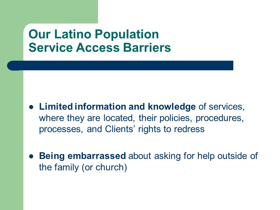 Our Latino Population Service Access Barriers Limited information and knowledge of services, where they are located, their policies, procedures, proce