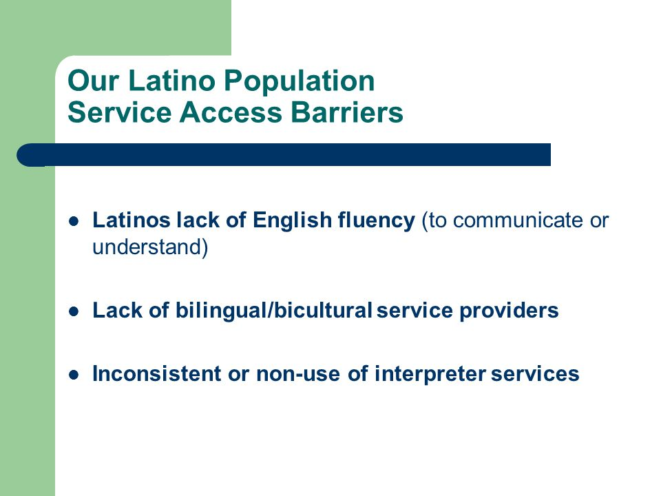 Our Latino Population Service Access Barriers Latinos lack of English fluency (to communicate or understand) Lack of bilingual/bicultural service prov
