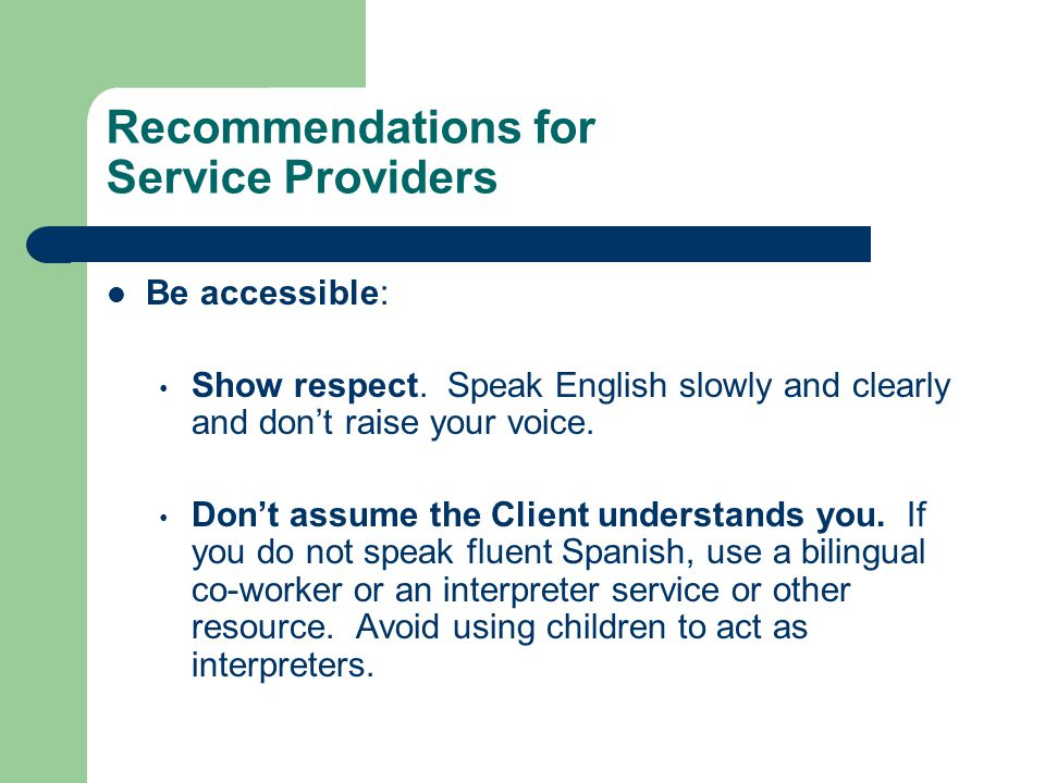 Recommendations for Service Providers Be accessible: Show respect. Speak English slowly and clearly and don't raise your voice. Don't assume the Clien
