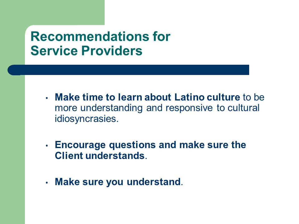 Recommendations for Service Providers Make time to learn about Latino culture to be more understanding and responsive to cultural idiosyncrasies. Enco