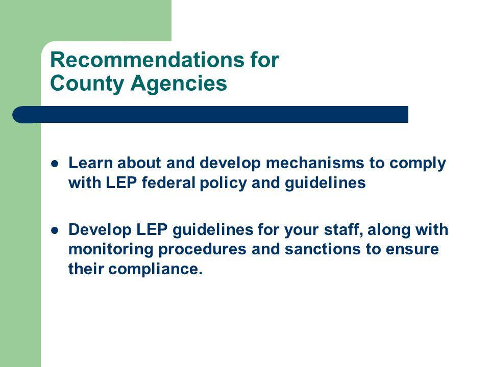 Recommendations for County Agencies Learn about and develop mechanisms to comply with LEP federal policy and guidelines Develop LEP guidelines for your staff, along with monitoring procedures and sanctions to ensure their compliance.