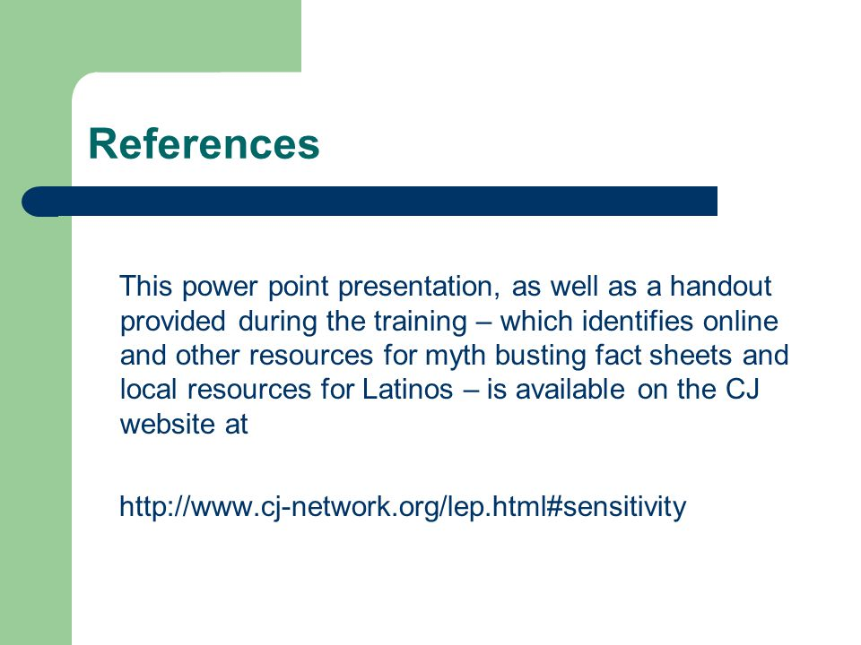 References This power point presentation, as well as a handout provided during the training – which identifies online and other resources for myth busting fact sheets and local resources for Latinos – is available on the CJ website at http://www.cj-network.org/lep.html#sensitivity