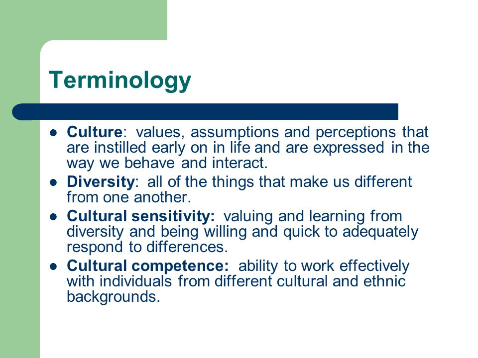 Terminology Culture: values, assumptions and perceptions that are instilled early on in life and are expressed in the way we behave and interact.
