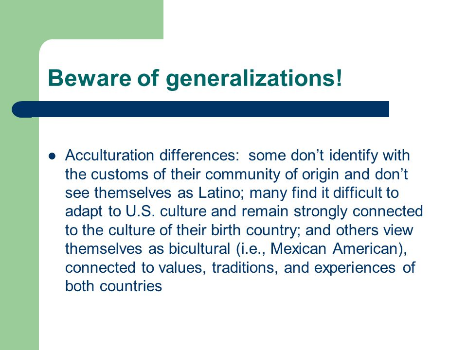 Beware of generalizations! Acculturation differences: some don't identify with the customs of their community of origin and don't see themselves as La
