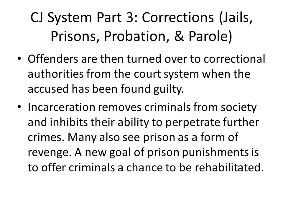 CJ System Part 3: Corrections (Jails, Prisons, Probation, & Parole) Offenders are then turned over to correctional authorities from the court system when the accused has been found guilty.