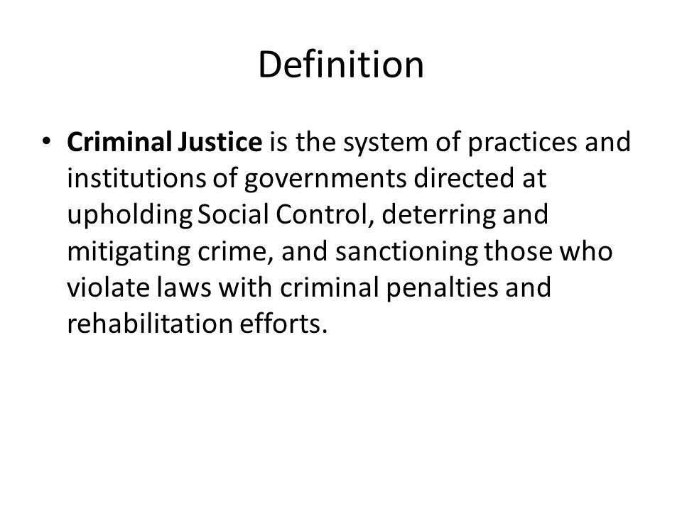 Definition Criminal Justice is the system of practices and institutions of governments directed at upholding Social Control, deterring and mitigating crime, and sanctioning those who violate laws with criminal penalties and rehabilitation efforts.