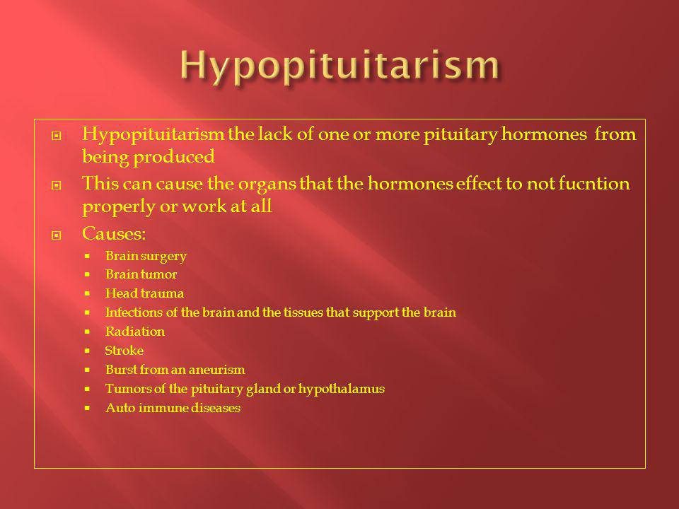  Hypopituitarism the lack of one or more pituitary hormones from being produced  This can cause the organs that the hormones effect to not fucntion
