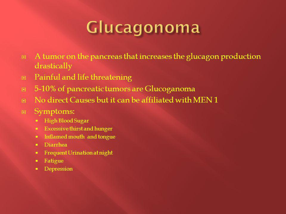  A tumor on the pancreas that increases the glucagon production drastically  Painful and life threatening  5-10% of pancreatic tumors are Glucoganoma  No direct Causes but it can be affiliated with MEN 1  Symptoms:  High Blood Sugar  Excessive thirst and hunger  Inflamed mouth and tongue  Diarrhea  Frequent Urination at night  Fatigue  Depression