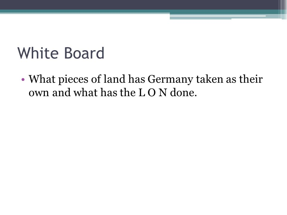 White Board What pieces of land has Germany taken as their own and what has the L O N done.