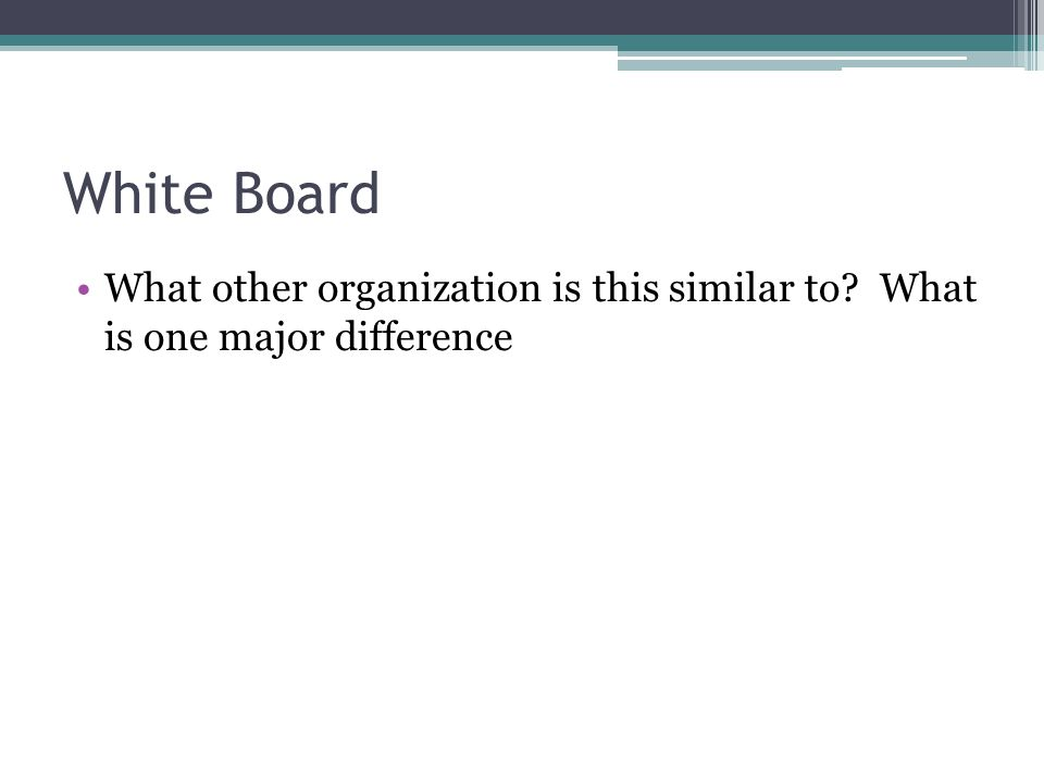 White Board What other organization is this similar to? What is one major difference
