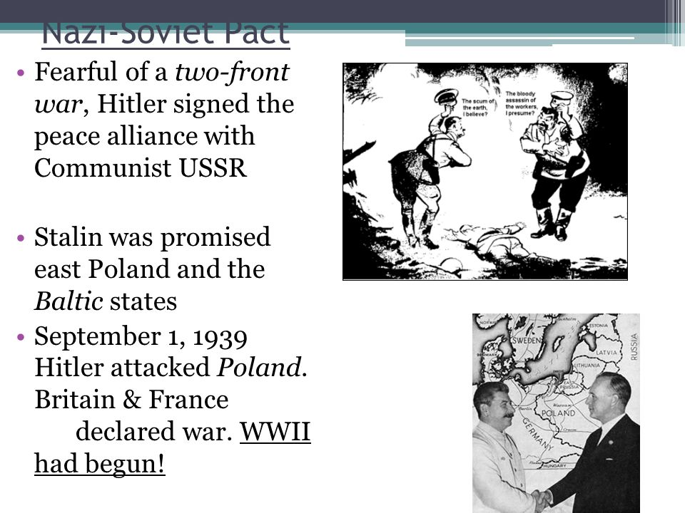 Nazi-Soviet Pact Fearful of a two-front war, Hitler signed the peace alliance with Communist USSR Stalin was promised east Poland and the Baltic states September 1, 1939 Hitler attacked Poland.