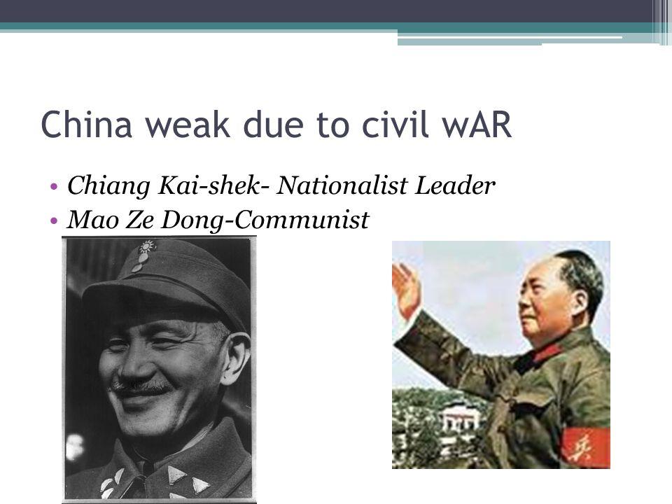 China weak due to civil wAR Chiang Kai-shek- Nationalist Leader Mao Ze Dong-Communist