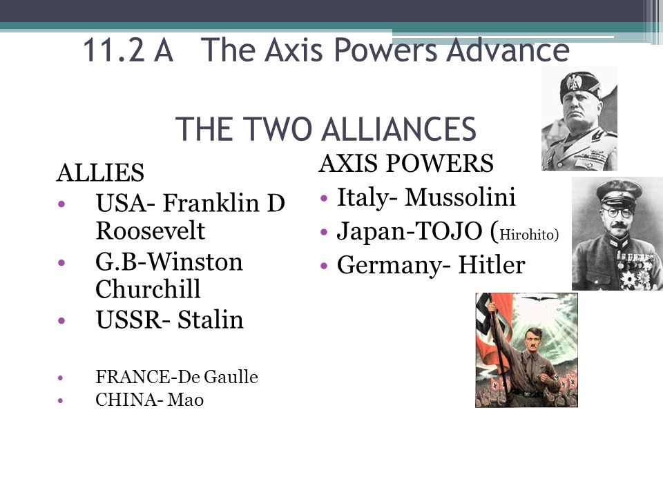 11.2 A The Axis Powers Advance THE TWO ALLIANCES ALLIES USA- Franklin D Roosevelt G.B-Winston Churchill USSR- Stalin FRANCE-De Gaulle CHINA- Mao AXIS POWERS Italy- Mussolini Japan-TOJO ( Hirohito) Germany- Hitler