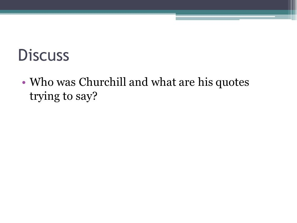 Discuss Who was Churchill and what are his quotes trying to say?