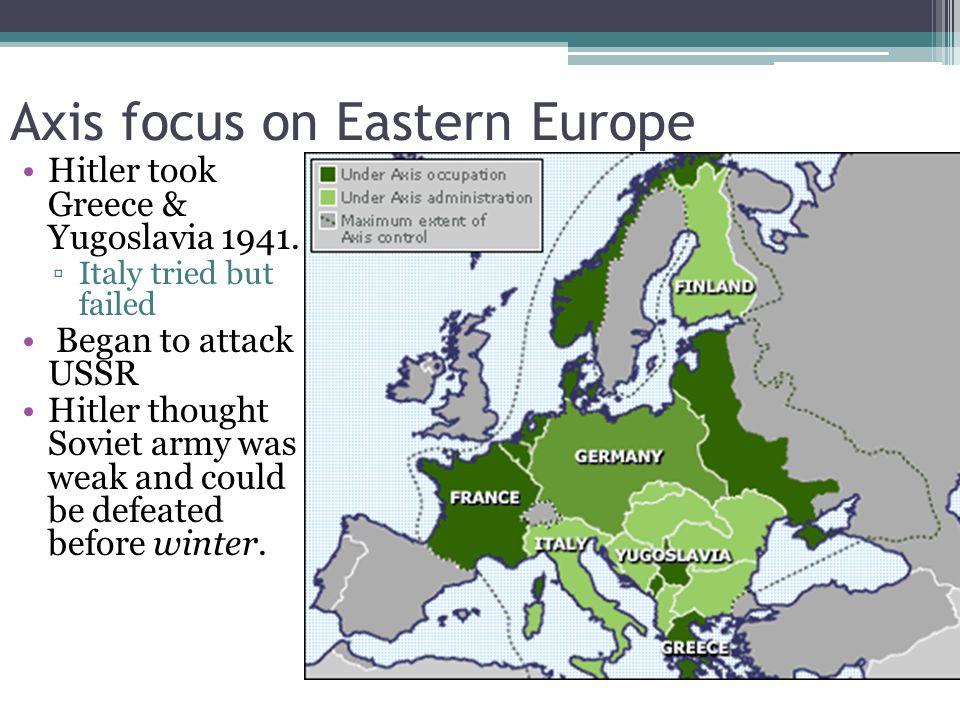 Axis focus on Eastern Europe Hitler took Greece & Yugoslavia 1941.