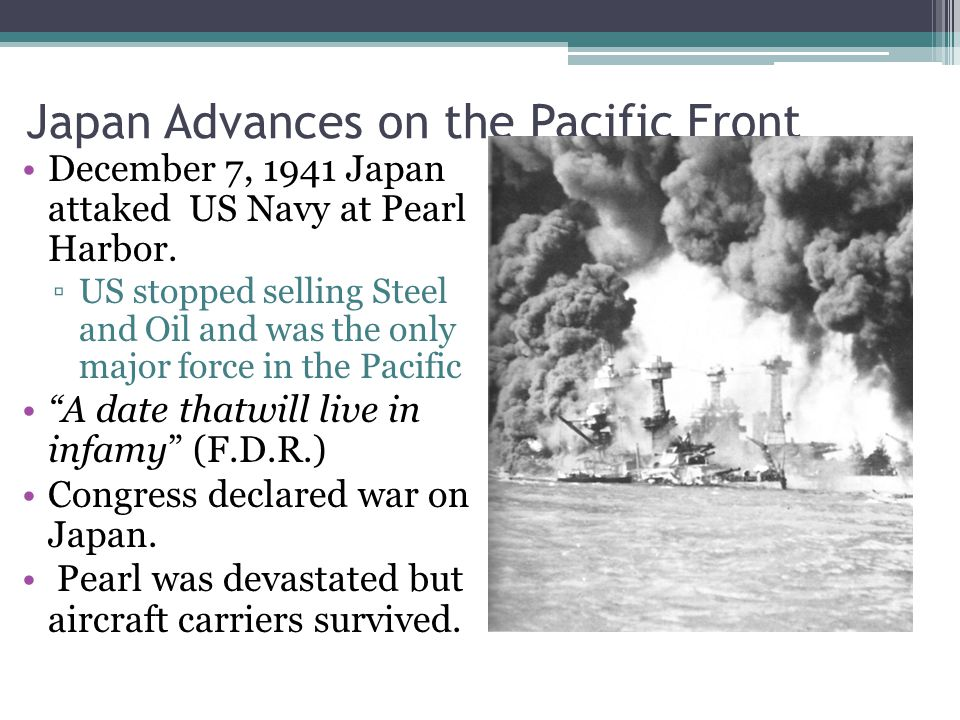 Japan Advances on the Pacific Front December 7, 1941 Japan attaked US Navy at Pearl Harbor.