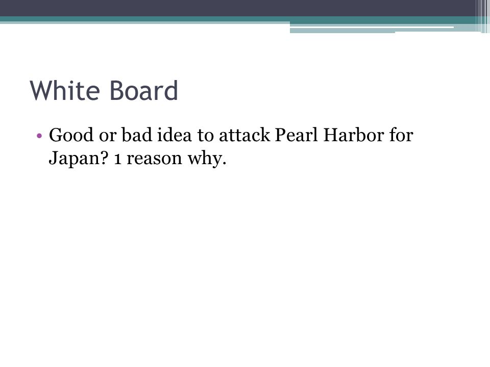 White Board Good or bad idea to attack Pearl Harbor for Japan? 1 reason why.