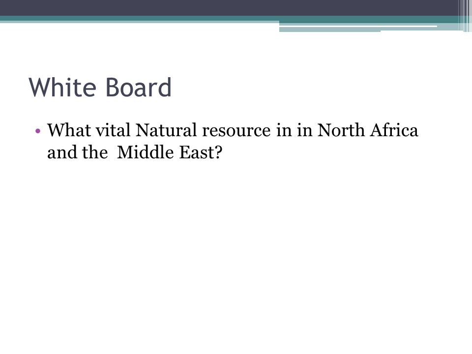 White Board What vital Natural resource in in North Africa and the Middle East?