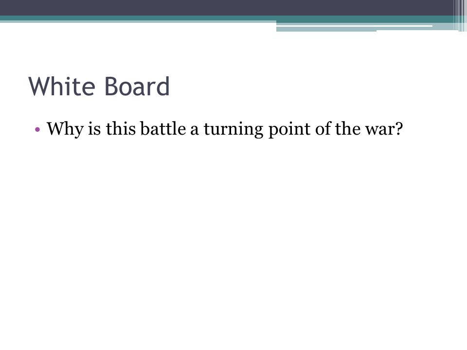 White Board Why is this battle a turning point of the war?