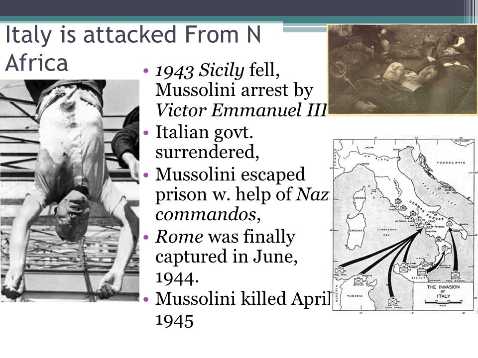 Italy is attacked From N Africa 1943 Sicily fell, Mussolini arrest by Victor Emmanuel III.