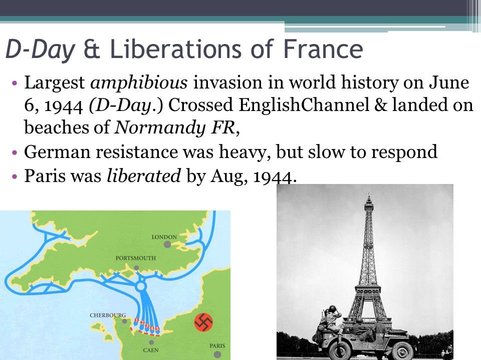 D-Day & Liberations of France Largest amphibious invasion in world history on June 6, 1944 (D-Day.) Crossed EnglishChannel & landed on beaches of Normandy FR, German resistance was heavy, but slow to respond Paris was liberated by Aug, 1944.