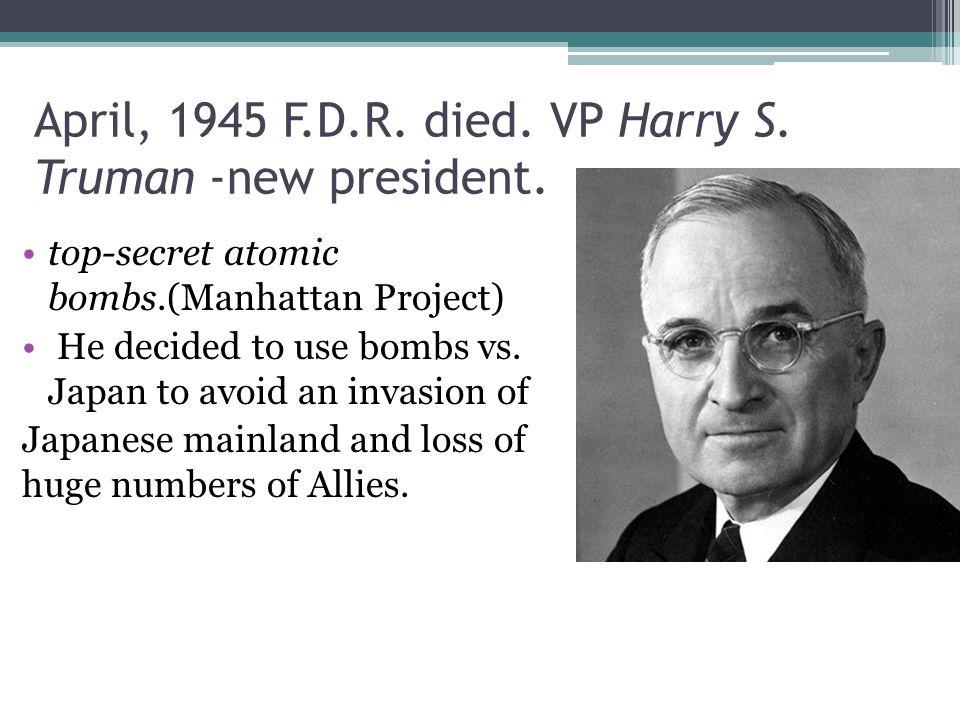 April, 1945 F.D.R.died. VP Harry S. Truman -new president.