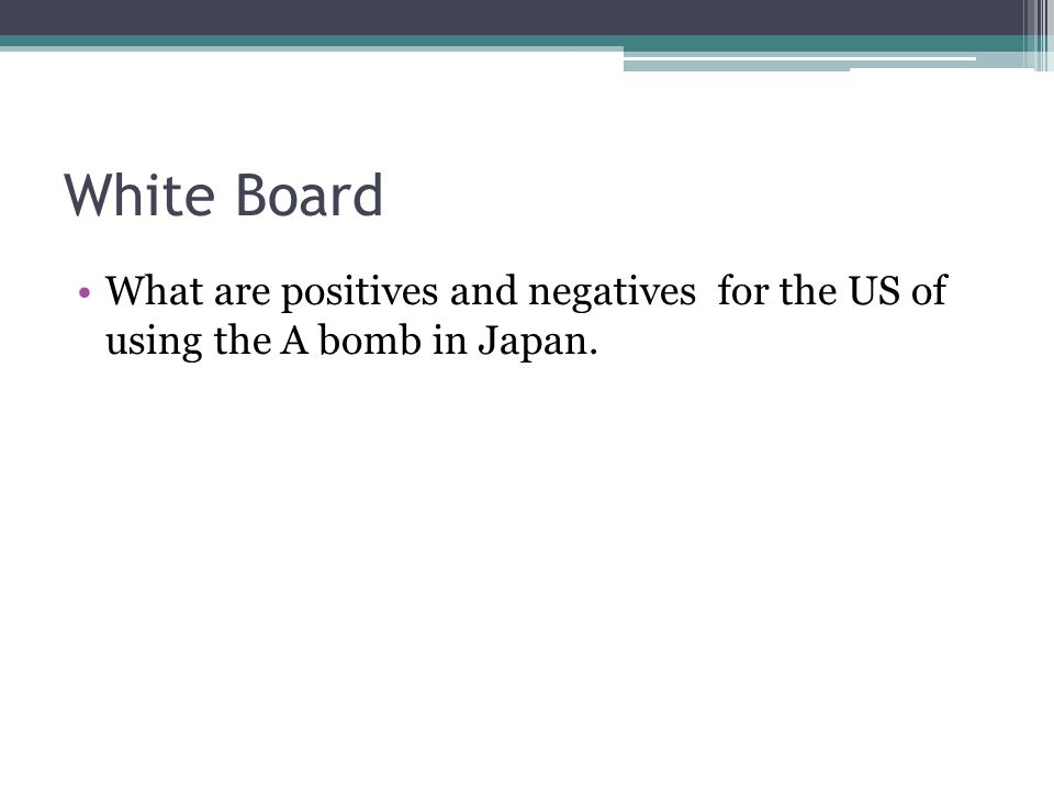 White Board What are positives and negatives for the US of using the A bomb in Japan.