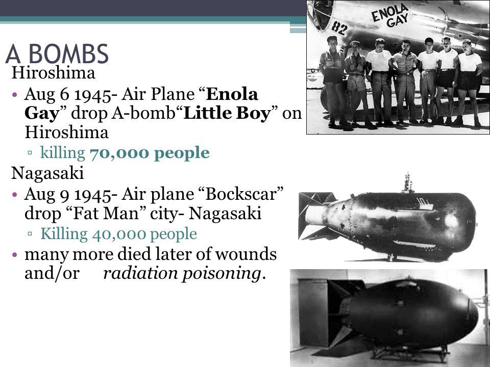 A BOMBS Hiroshima Aug 6 1945- Air Plane Enola Gay drop A-bomb Little Boy on Hiroshima ▫killing 70,000 people Nagasaki Aug 9 1945- Air plane Bockscar drop Fat Man city- Nagasaki ▫Killing 40,000 people many more died later of wounds and/orradiation poisoning.
