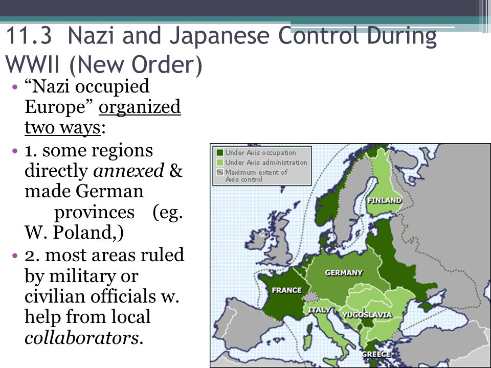 11.3 Nazi and Japanese Control During WWII (New Order) Nazi occupied Europe organized two ways: 1.
