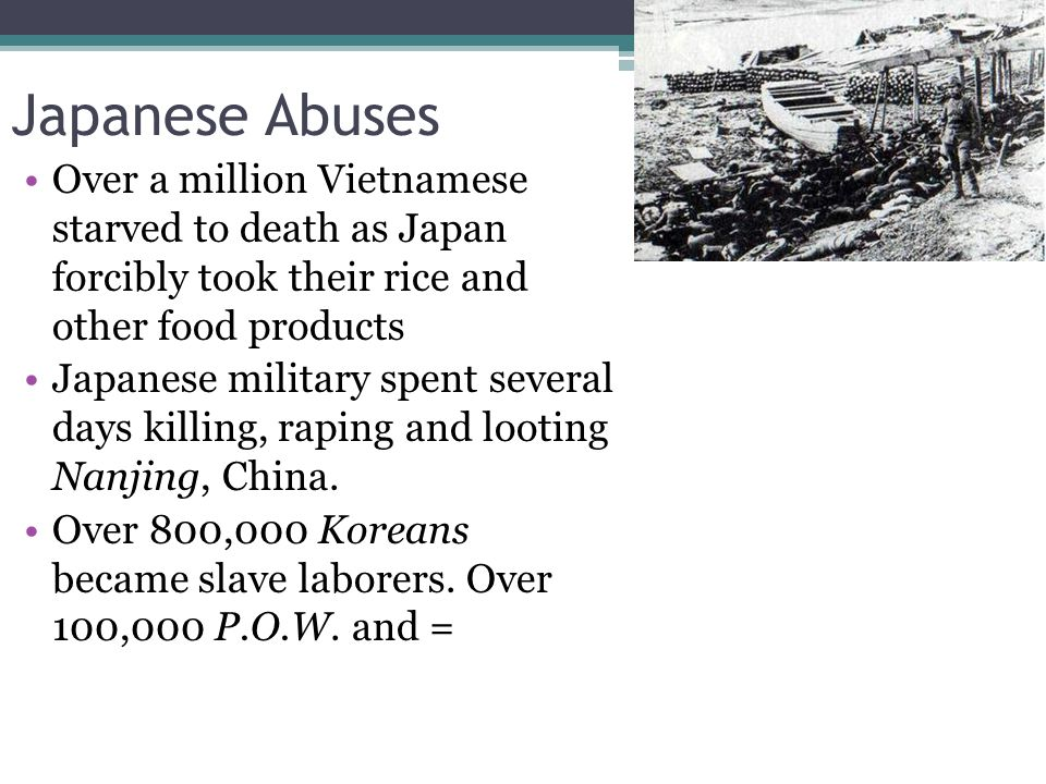 Japanese Abuses Over a million Vietnamese starved to death as Japan forcibly took their rice and other food products Japanese military spent several days killing, raping and looting Nanjing, China.