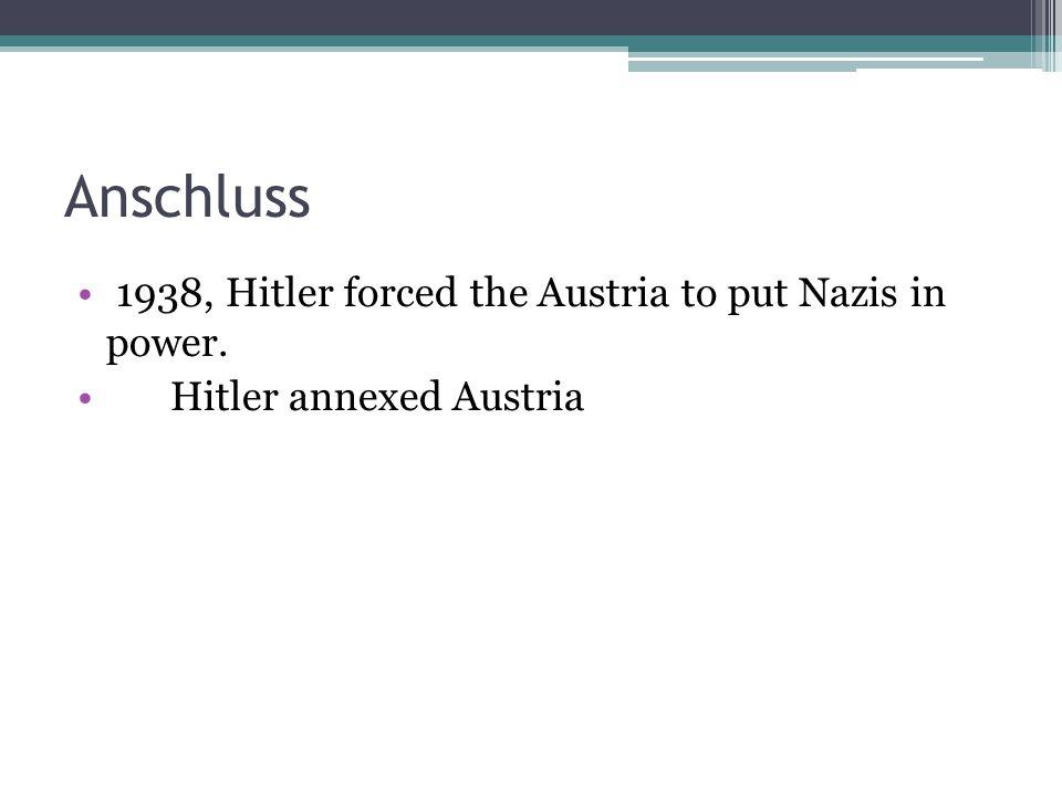 Anschluss 1938, Hitler forced the Austria to put Nazis in power. Hitler annexed Austria