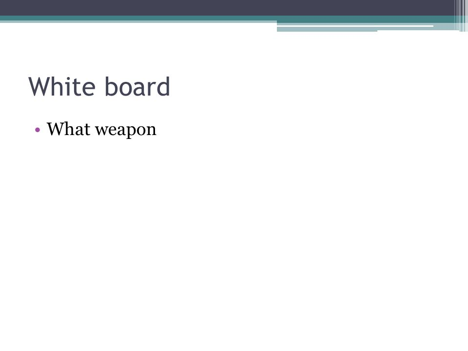 White board What weapon