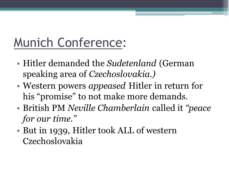 Munich Conference: Hitler demanded the Sudetenland (German speaking area of Czechoslovakia.) Western powers appeased Hitler in return for his promise to not make more demands.