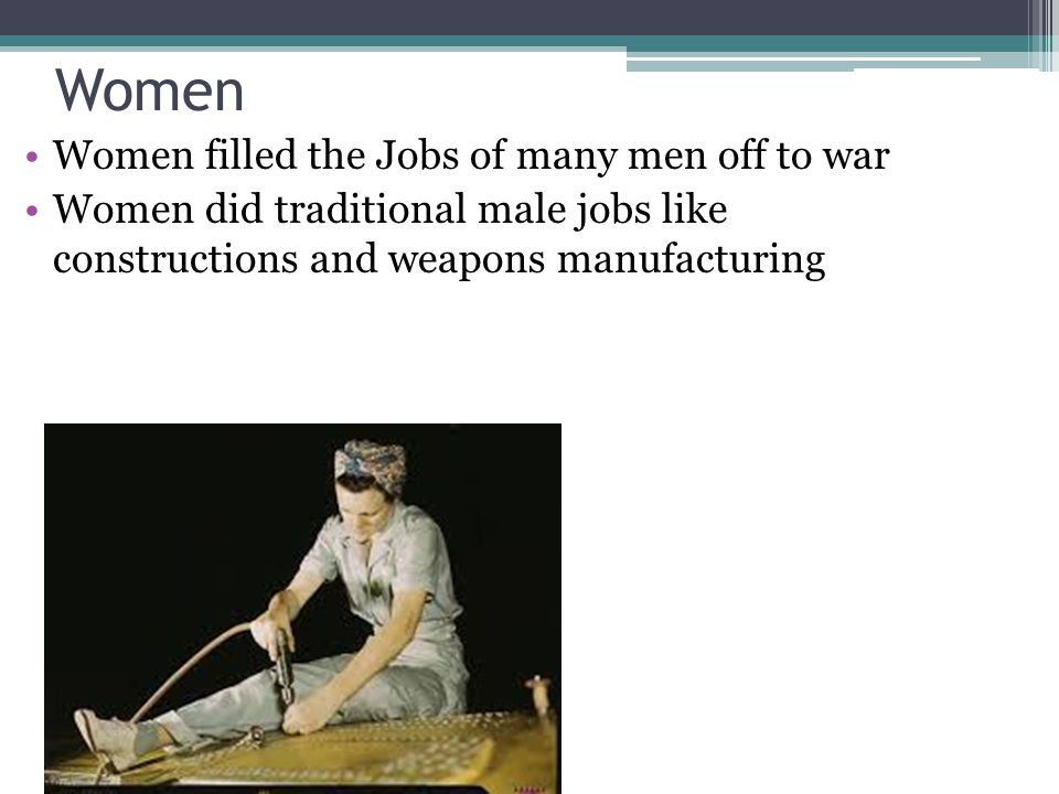 Women Women filled the Jobs of many men off to war Women did traditional male jobs like constructions and weapons manufacturing