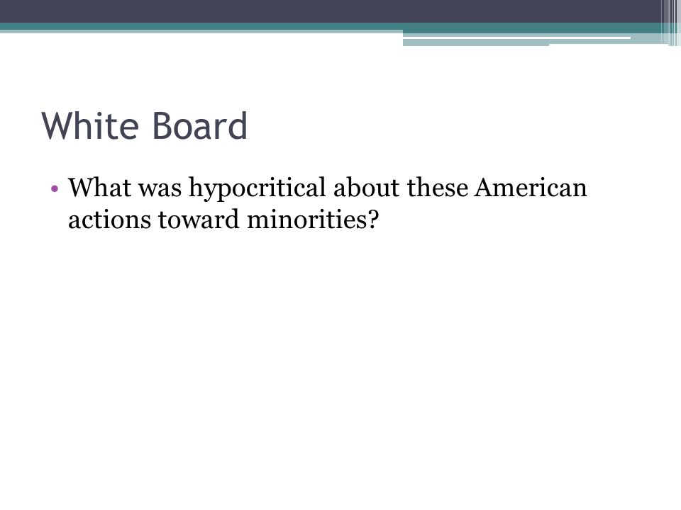 White Board What was hypocritical about these American actions toward minorities?