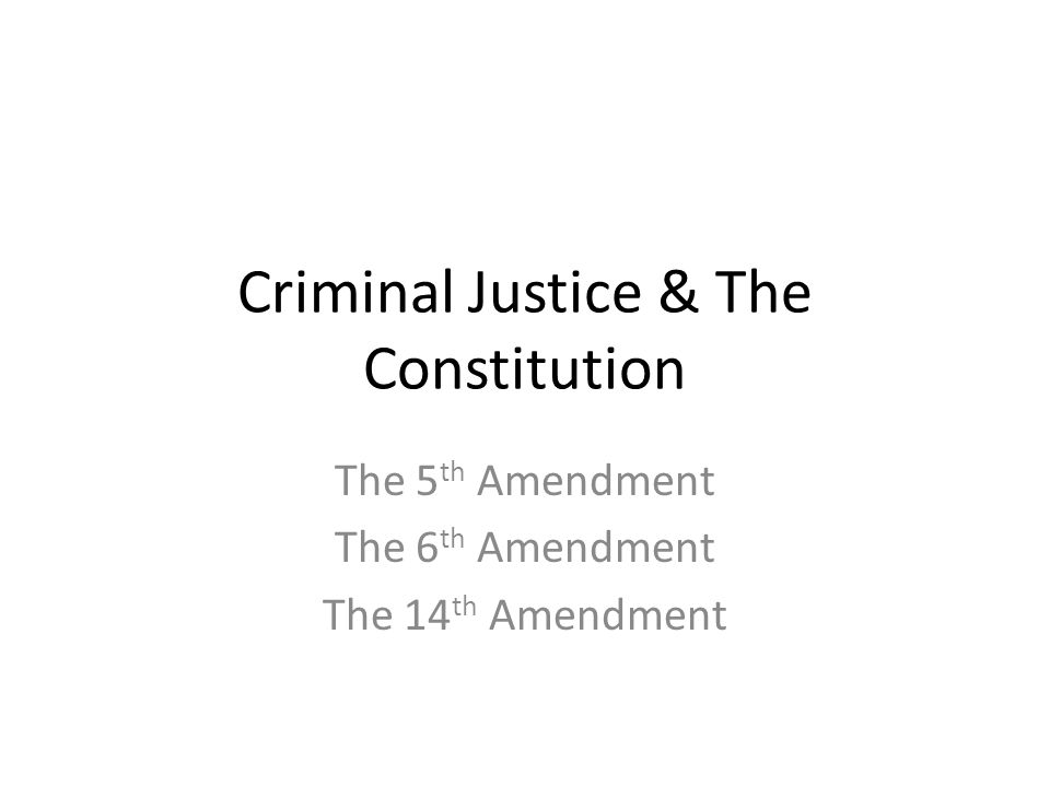 Criminal Justice & The Constitution The 5 th Amendment The 6 th Amendment The 14 th Amendment