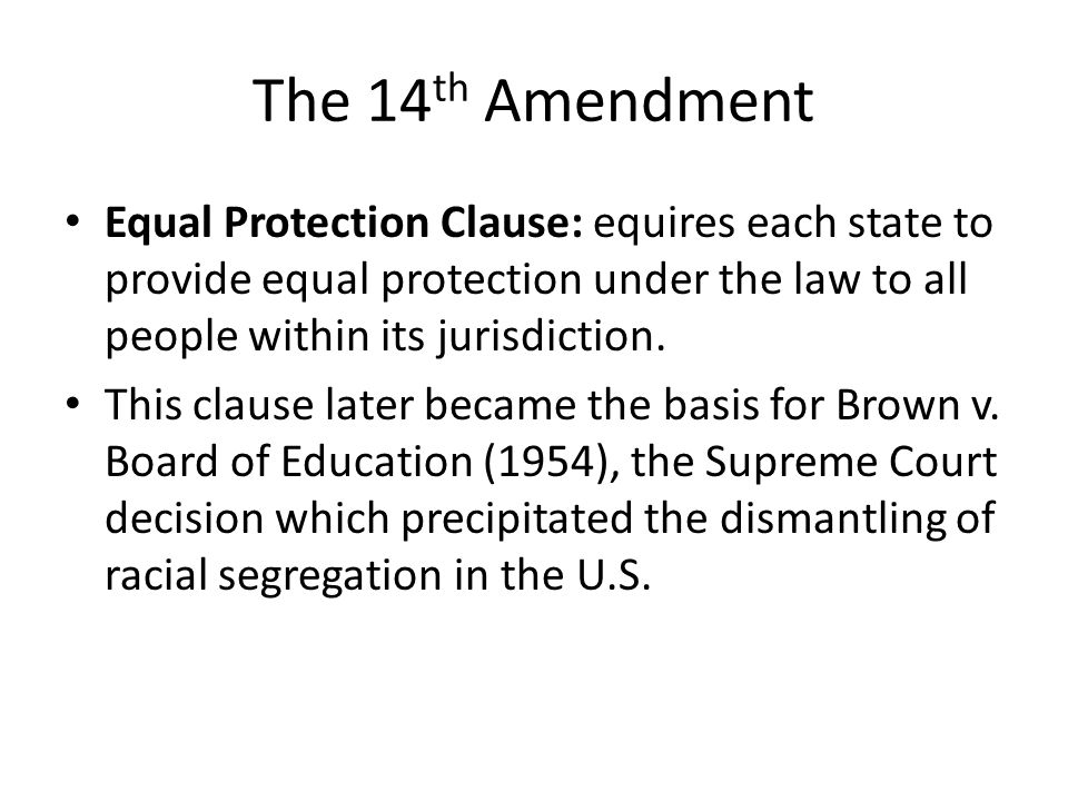 The 14 th Amendment Equal Protection Clause: equires each state to provide equal protection under the law to all people within its jurisdiction.