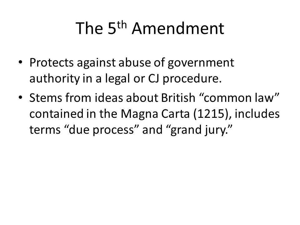 """The 5 th Amendment Protects against abuse of government authority in a legal or CJ procedure. Stems from ideas about British """"common law"""" contained in"""